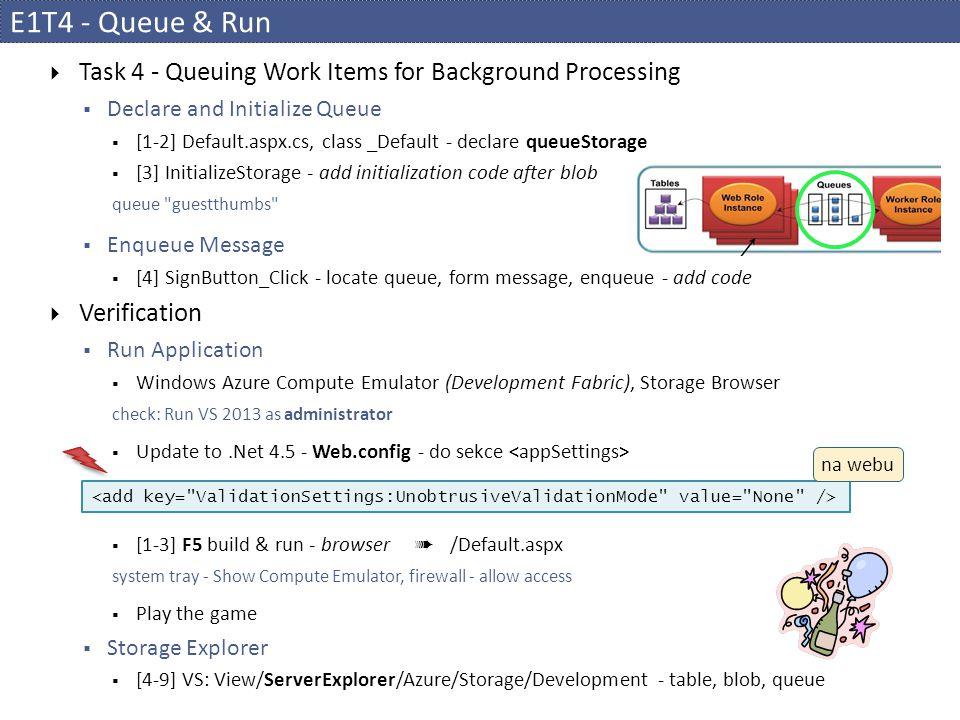 E1T4 - Queue & Run  Task 4 - Queuing Work Items for Background Processing  Declare and Initialize Queue  [1-2] Default.aspx.cs, class _Default - declare queueStorage  [3] InitializeStorage - add initialization code after blob queue guestthumbs  Enqueue Message  [4] SignButton_Click - locate queue, form message, enqueue - add code  Verification  Run Application  Windows Azure Compute Emulator (Development Fabric), Storage Browser check: Run VS 2013 as administrator  Update to.Net 4.5 - Web.config - do sekce  [1-3] F5 build & run - browser ➠ /Default.aspx system tray - Show Compute Emulator, firewall - allow access  Play the game  Storage Explorer  [4-9] VS: View/ServerExplorer/Azure/Storage/Development - table, blob, queue na webu