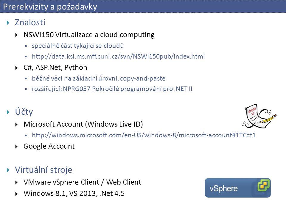  Znalosti  NSWI150 Virtualizace a cloud computing  speciálně část týkající se cloudů  http://data.ksi.ms.mff.cuni.cz/svn/NSWI150pub/index.html  C#, ASP.Net, Python  běžné věci na základní úrovni, copy-and-paste  rozšiřující: NPRG057 Pokročilé programování pro.NET II  Účty  Microsoft Account (Windows Live ID)  http://windows.microsoft.com/en-US/windows-8/microsoft-account#1TC=t1  Google Account  Virtuální stroje  VMware vSphere Client / Web Client  Windows 8.1, VS 2013,.Net 4.5 Prerekvizity a požadavky