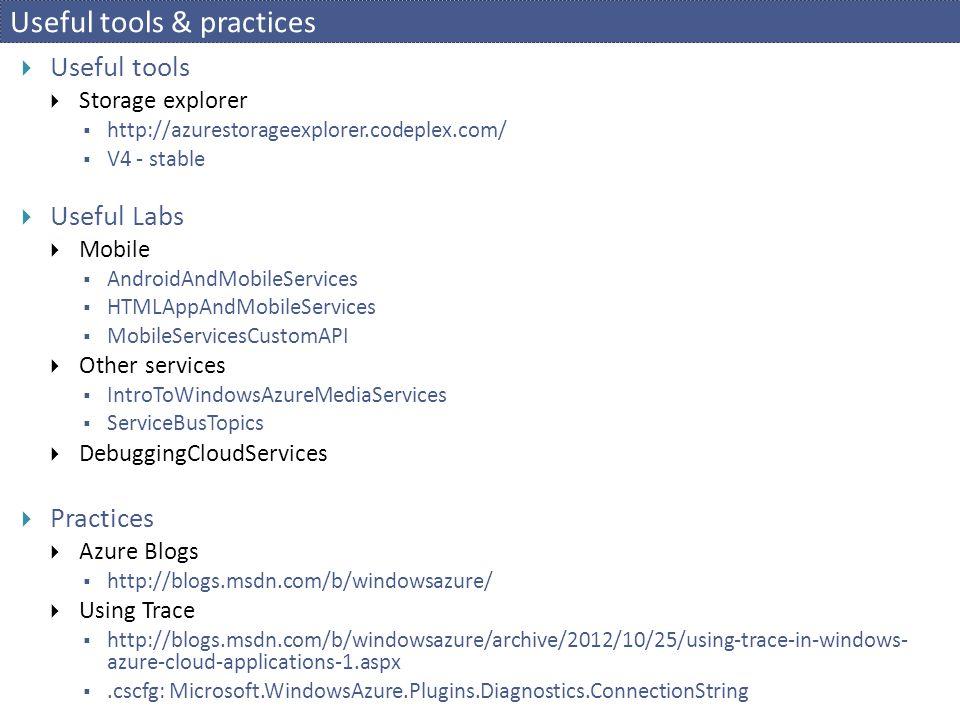 Useful tools & practices  Useful tools  Storage explorer  http://azurestorageexplorer.codeplex.com/  V4 - stable  Useful Labs  Mobile  AndroidAndMobileServices  HTMLAppAndMobileServices  MobileServicesCustomAPI  Other services  IntroToWindowsAzureMediaServices  ServiceBusTopics  DebuggingCloudServices  Practices  Azure Blogs  http://blogs.msdn.com/b/windowsazure/  Using Trace  http://blogs.msdn.com/b/windowsazure/archive/2012/10/25/using-trace-in-windows- azure-cloud-applications-1.aspx .cscfg: Microsoft.WindowsAzure.Plugins.Diagnostics.ConnectionString