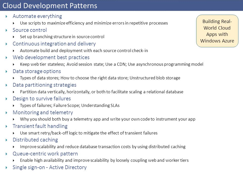 Cloud Development Patterns  Automate everything  Use scripts to maximize efficiency and minimize errors in repetitive processes  Source control  Set up branching structure in source control  Continuous integration and delivery  Automate build and deployment with each source control check-in  Web development best practices  Keep web tier stateless; Avoid session state; Use a CDN; Use asynchronous programming model  Data storage options  Types of data stores; How to choose the right data store; Unstructured blob storage  Data partitioning strategies  Partition data vertically, horizontally, or both to facilitate scaling a relational database  Design to survive failures  Types of failures; Failure Scope; Understanding SLAs  Monitoring and telemetry  Why you should both buy a telemetry app and write your own code to instrument your app  Transient fault handling  Use smart retry/back-off logic to mitigate the effect of transient failures  Distributed caching  Improve scalability and reduce database transaction costs by using distributed caching  Queue-centric work pattern  Enable high availability and improve scalability by loosely coupling web and worker tiers  Single sign-on - Active Directory Building Real- World Cloud Apps with Windows Azure