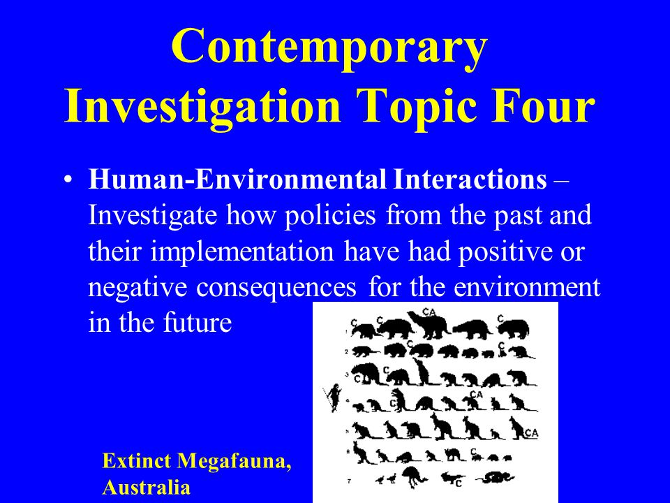 Contemporary Investigation Topic Four Human-Environmental Interactions – Investigate how policies from the past and their implementation have had positive or negative consequences for the environment in the future Extinct Megafauna, Australia