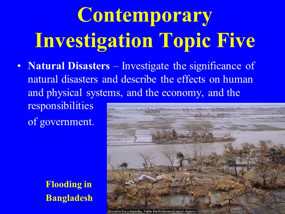 Contemporary Investigation Topic Five Natural Disasters – Investigate the significance of natural disasters and describe the effects on human and physical systems, and the economy, and the responsibilities of government.