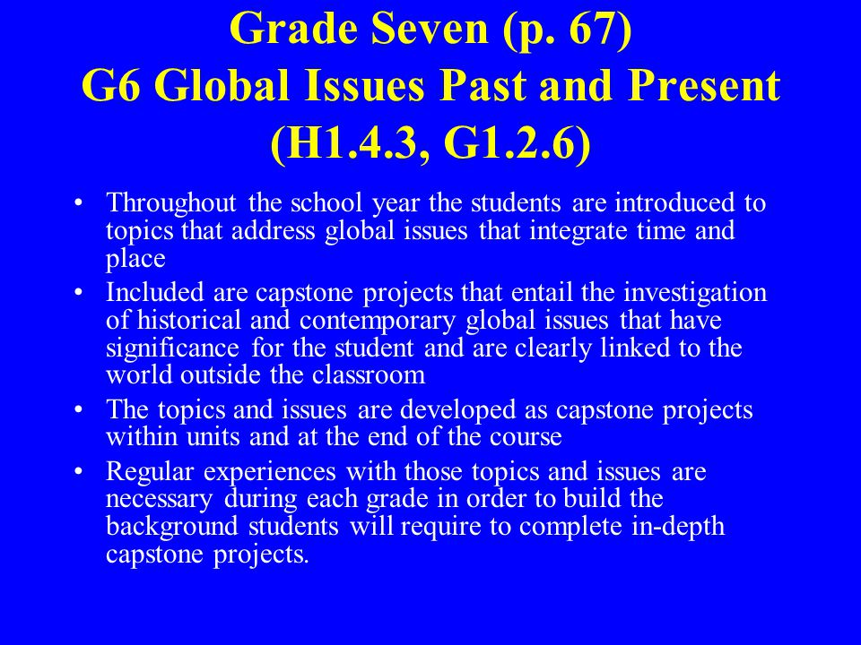 Grade Seven (p. 67) G6 Global Issues Past and Present (H1.4.3, G1.2.6) Throughout the school year the students are introduced to topics that address g