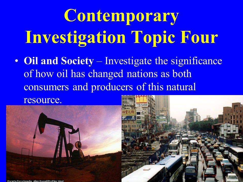 Contemporary Investigation Topic Four Oil and Society – Investigate the significance of how oil has changed nations as both consumers and producers of this natural resource.