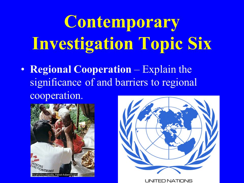 Contemporary Investigation Topic Six Regional Cooperation – Explain the significance of and barriers to regional cooperation.