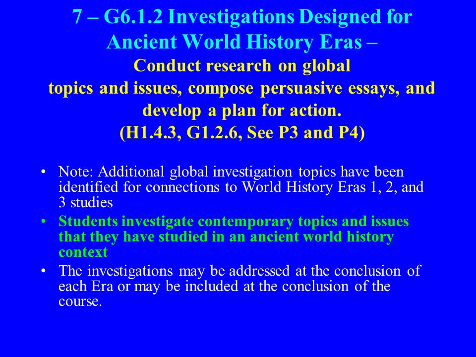 7 – G6.1.2 Investigations Designed for Ancient World History Eras – Conduct research on global topics and issues, compose persuasive essays, and develop a plan for action.