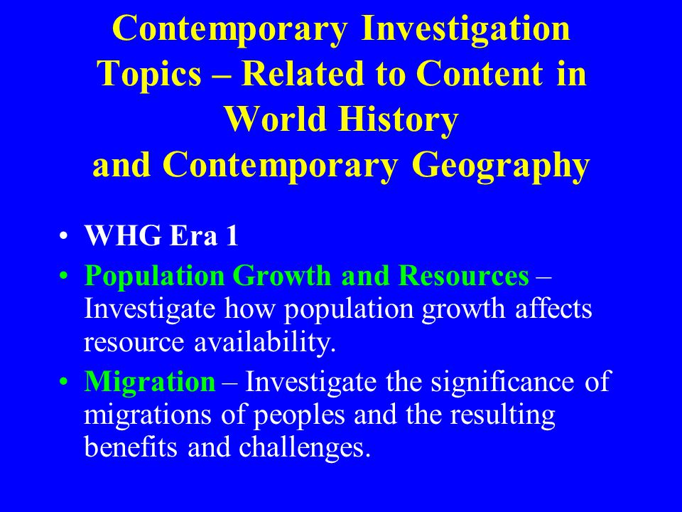 Contemporary Investigation Topics – Related to Content in World History and Contemporary Geography WHG Era 1 Population Growth and Resources – Investigate how population growth affects resource availability.