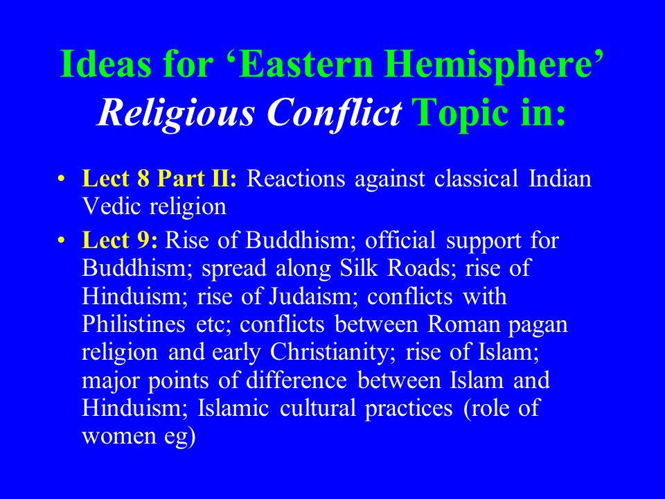 Ideas for 'Eastern Hemisphere' Religious Conflict Topic in: Lect 8 Part II: Reactions against classical Indian Vedic religion Lect 9: Rise of Buddhism; official support for Buddhism; spread along Silk Roads; rise of Hinduism; rise of Judaism; conflicts with Philistines etc; conflicts between Roman pagan religion and early Christianity; rise of Islam; major points of difference between Islam and Hinduism; Islamic cultural practices (role of women eg)