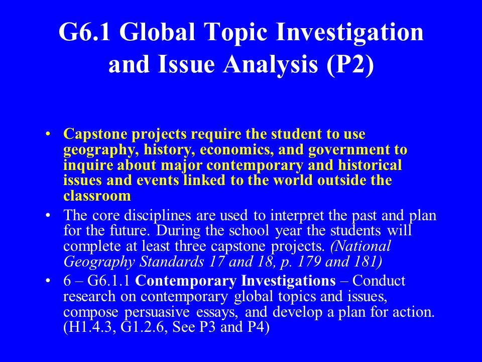 G6.1 Global Topic Investigation and Issue Analysis (P2) Capstone projects require the student to use geography, history, economics, and government to inquire about major contemporary and historical issues and events linked to the world outside the classroom The core disciplines are used to interpret the past and plan for the future.