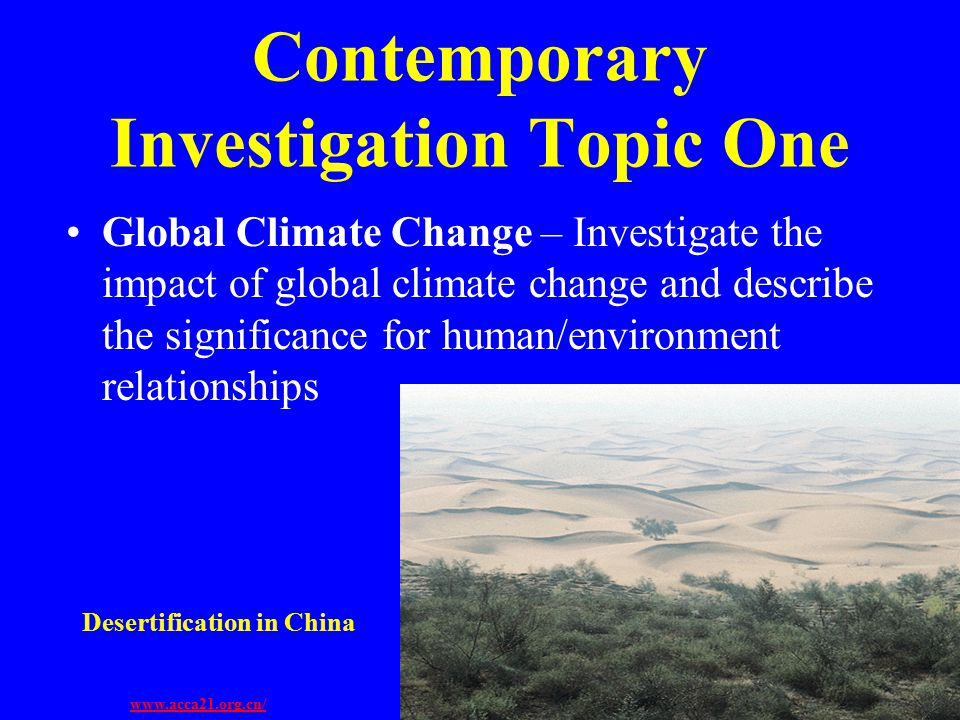 Contemporary Investigation Topic One Global Climate Change – Investigate the impact of global climate change and describe the significance for human/environment relationships Desertification in China www.acca21.org.cn/