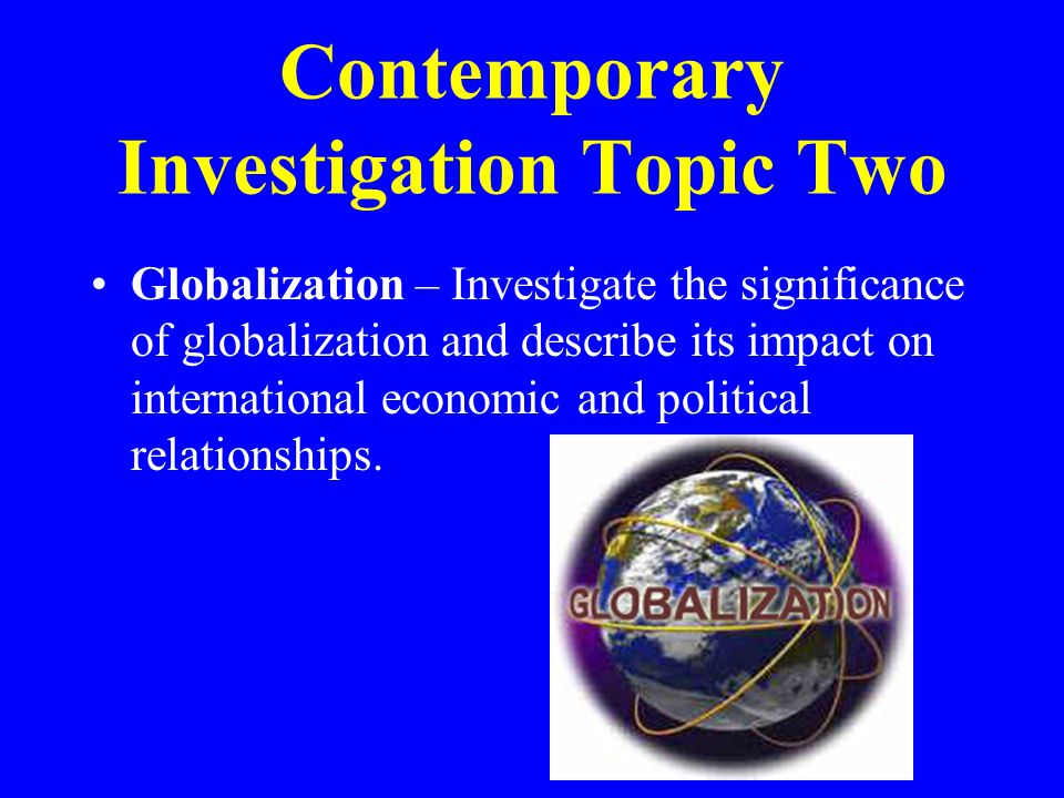 Contemporary Investigation Topic Two Globalization – Investigate the significance of globalization and describe its impact on international economic and political relationships.
