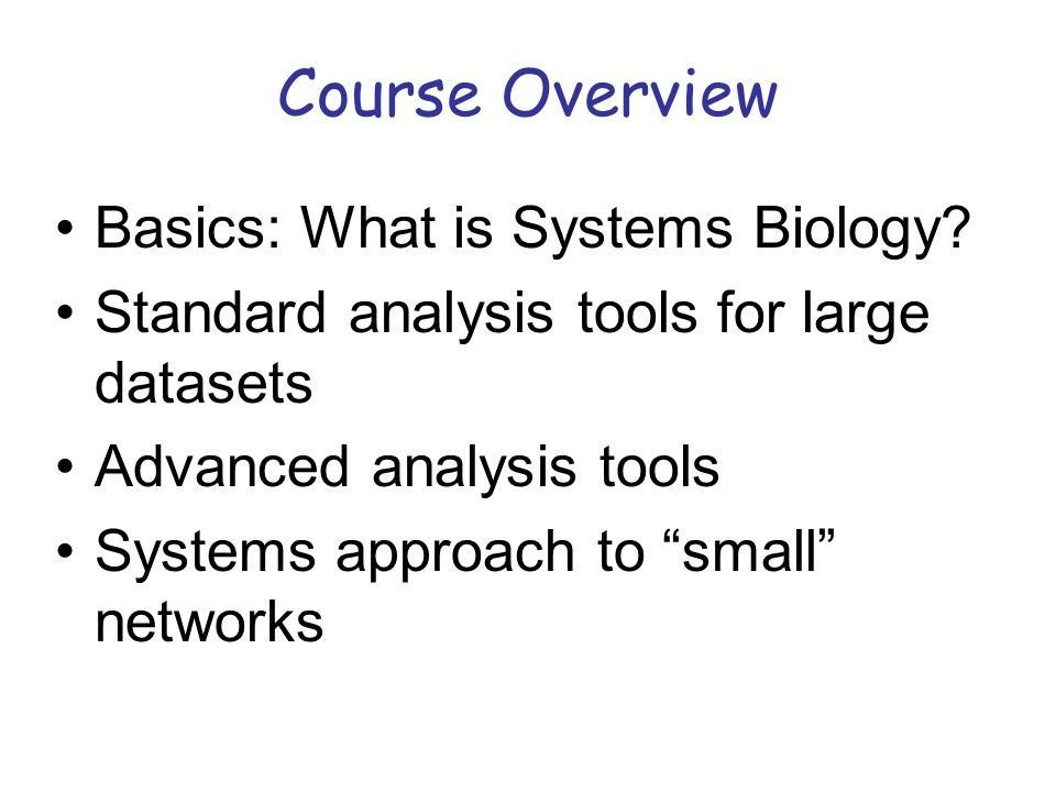 """Course Overview Basics: What is Systems Biology? Standard analysis tools for large datasets Advanced analysis tools Systems approach to """"small"""" networ"""