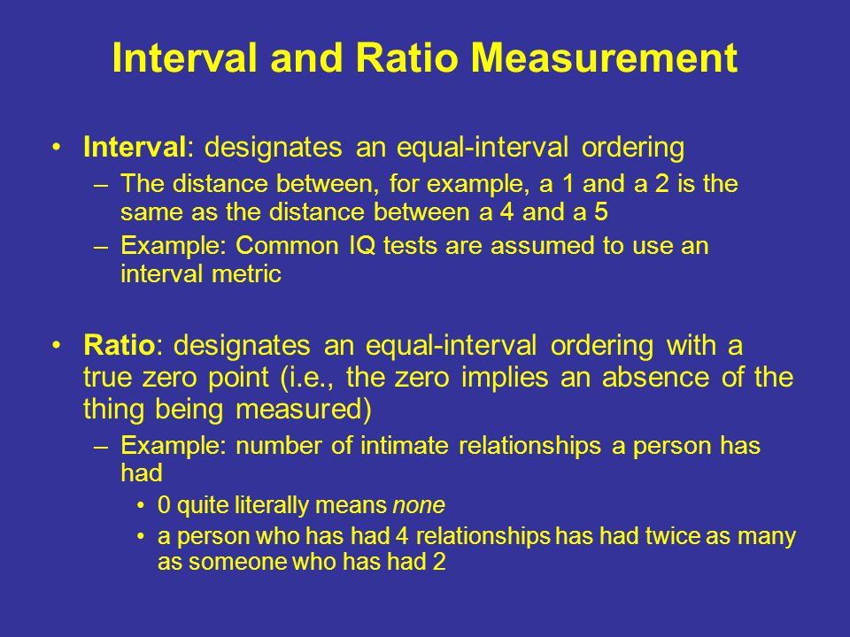 Interval and Ratio Measurement Interval: designates an equal-interval ordering –The distance between, for example, a 1 and a 2 is the same as the distance between a 4 and a 5 –Example: Common IQ tests are assumed to use an interval metric Ratio: designates an equal-interval ordering with a true zero point (i.e., the zero implies an absence of the thing being measured) –Example: number of intimate relationships a person has had 0 quite literally means none a person who has had 4 relationships has had twice as many as someone who has had 2