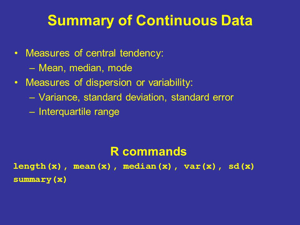 Summary of Continuous Data Measures of central tendency: –Mean, median, mode Measures of dispersion or variability: –Variance, standard deviation, standard error –Interquartile range R commands length(x), mean(x), median(x), var(x), sd(x) summary(x)