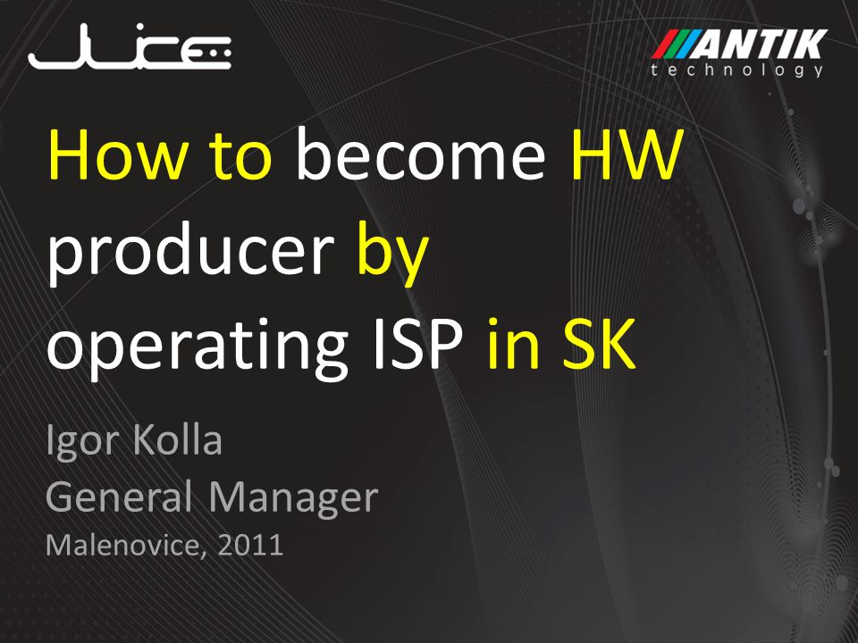 Igor Kolla General Manager Malenovice, 2011 How to become HW producer by operating ISP in SK