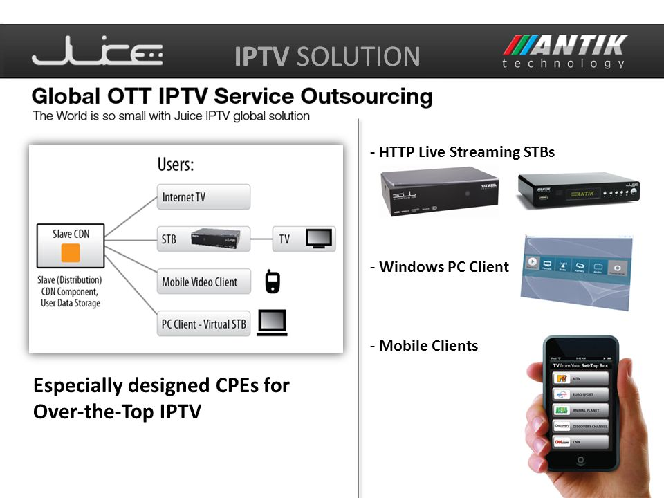 IPTV SOLUTION Especially designed CPEs for Over-the-Top IPTV - HTTP Live Streaming STBs - Mobile Clients - Windows PC Client
