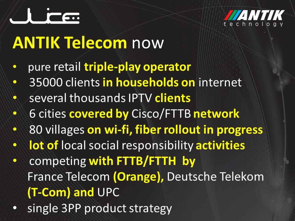 ANTIK Telecom now pure retail triple-play operator clients in households on internet several thousands IPTV clients 6 cities covered by Cisco/FTTB network 80 villages on wi-fi, fiber rollout in progress lot of local social responsibility activities competing with FTTB/FTTH by France Telecom (Orange), Deutsche Telekom (T-Com) and UPC single 3PP product strategy