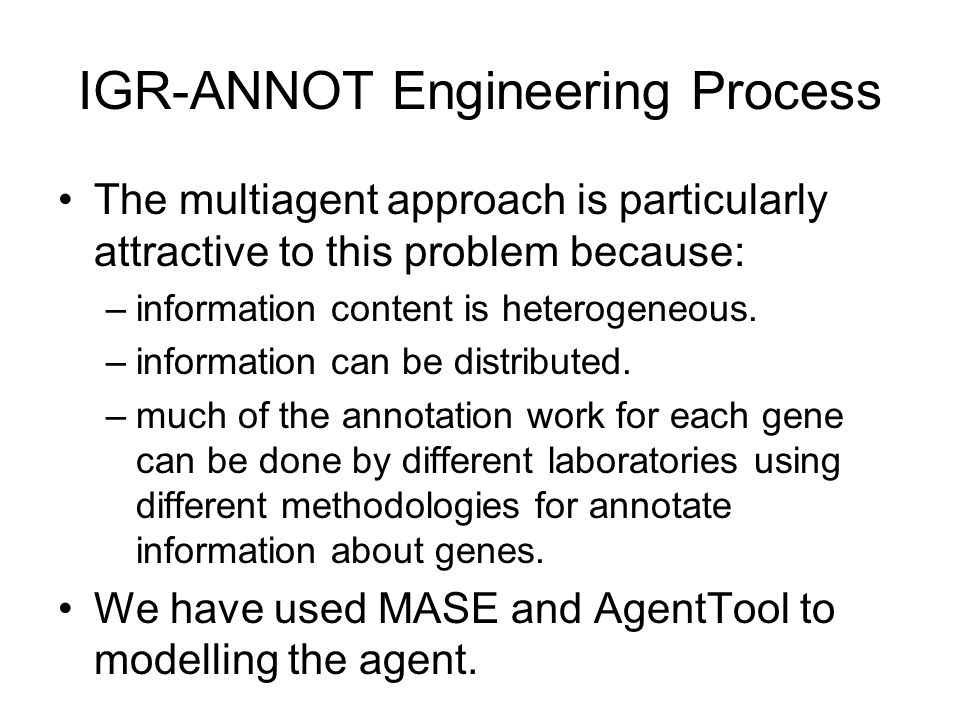 IGR-ANNOT Engineering Process The multiagent approach is particularly attractive to this problem because: –information content is heterogeneous.