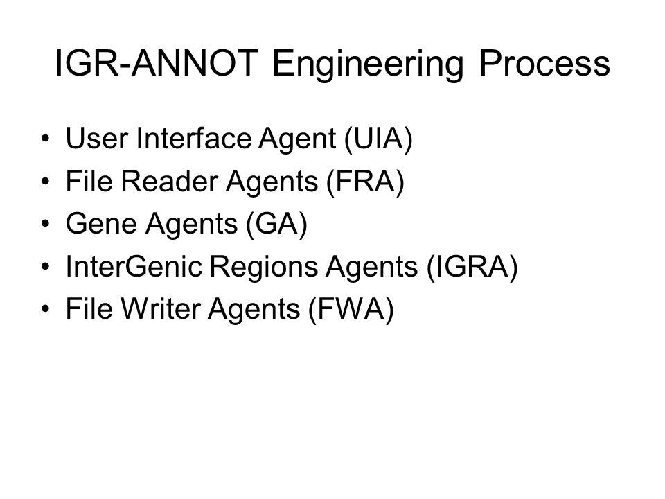 IGR-ANNOT Engineering Process User Interface Agent (UIA) File Reader Agents (FRA) Gene Agents (GA) InterGenic Regions Agents (IGRA) File Writer Agents (FWA)