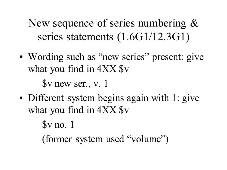 New sequence of series numbering & series statements (1.6G1/12.3G1) Same system begins again with 1 but wording such as new series isn't present: supply [new ser.] or similar wording in language of title $v [new ser.], v.