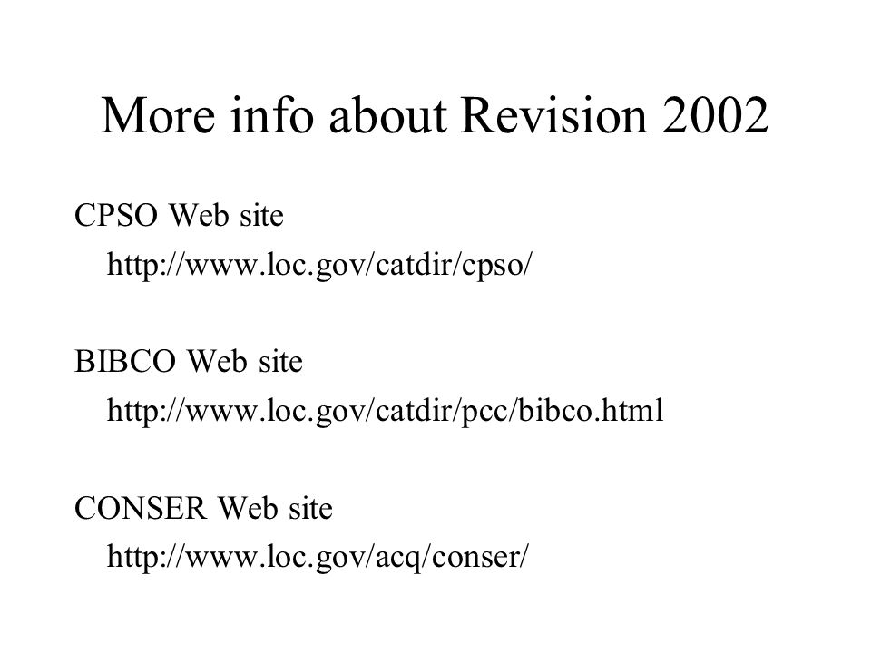 More info about Revision 2002 CPSO Web site http://www.loc.gov/catdir/cpso/ BIBCO Web site http://www.loc.gov/catdir/pcc/bibco.html CONSER Web site http://www.loc.gov/acq/conser/