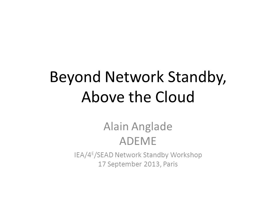Beyond Network Standby, Above the Cloud Alain Anglade ADEME IEA/4 E /SEAD Network Standby Workshop 17 September 2013, Paris