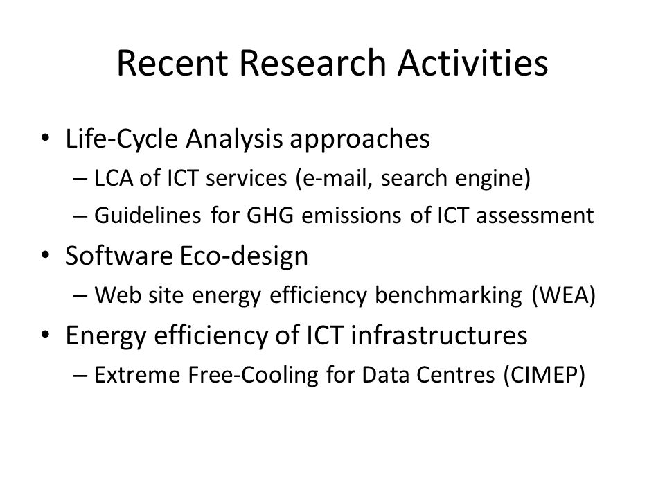 Recent Research Activities Life-Cycle Analysis approaches – LCA of ICT services (e-mail, search engine) – Guidelines for GHG emissions of ICT assessment Software Eco-design – Web site energy efficiency benchmarking (WEA) Energy efficiency of ICT infrastructures – Extreme Free-Cooling for Data Centres (CIMEP)