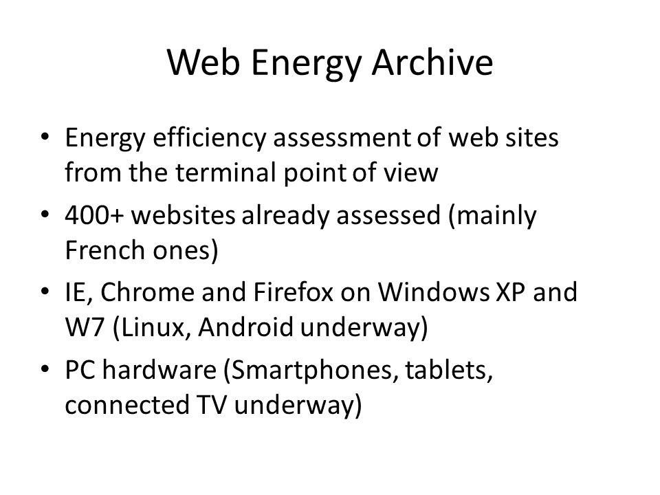 Web Energy Archive Energy efficiency assessment of web sites from the terminal point of view 400+ websites already assessed (mainly French ones) IE, Chrome and Firefox on Windows XP and W7 (Linux, Android underway) PC hardware (Smartphones, tablets, connected TV underway)