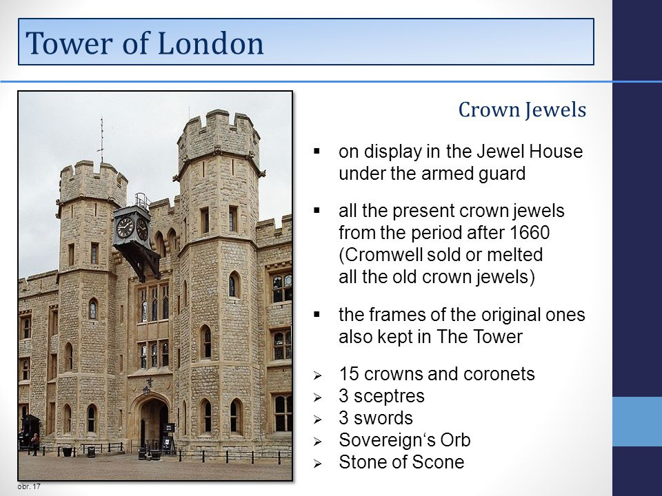 Tower of London Crown Jewels  on display in the Jewel House under the armed guard  all the present crown jewels from the period after 1660 (Cromwell sold or melted all the old crown jewels)  the frames of the original ones also kept in The Tower  15 crowns and coronets  3 sceptres  3 swords  Sovereign's Orb  Stone of Scone obr.