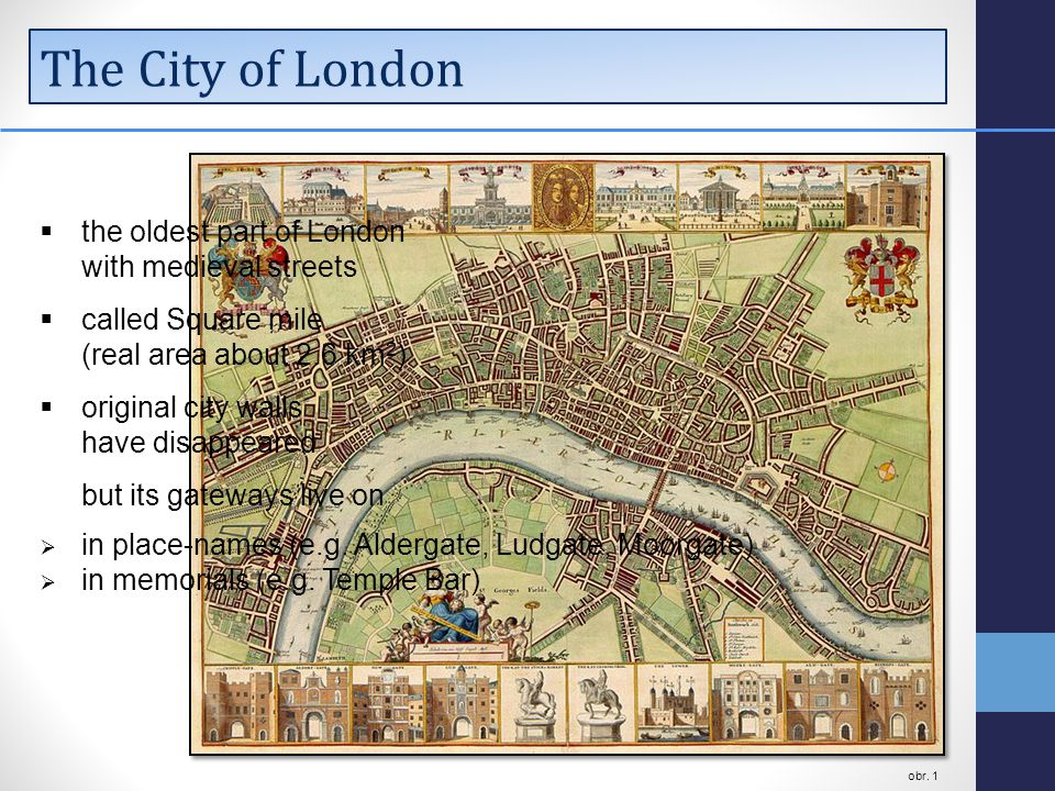 The City of London  the oldest part of London with medieval streets  called Square mile (real area about 2.6 km 2 )  original city walls have disappeared but its gateways live on  in place-names (e.g.
