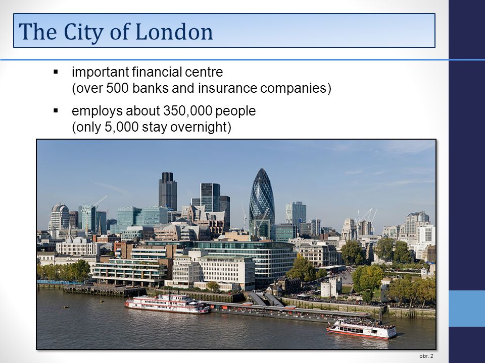 The City of London  important financial centre (over 500 banks and insurance companies)  employs about 350,000 people (only 5,000 stay overnight) obr.