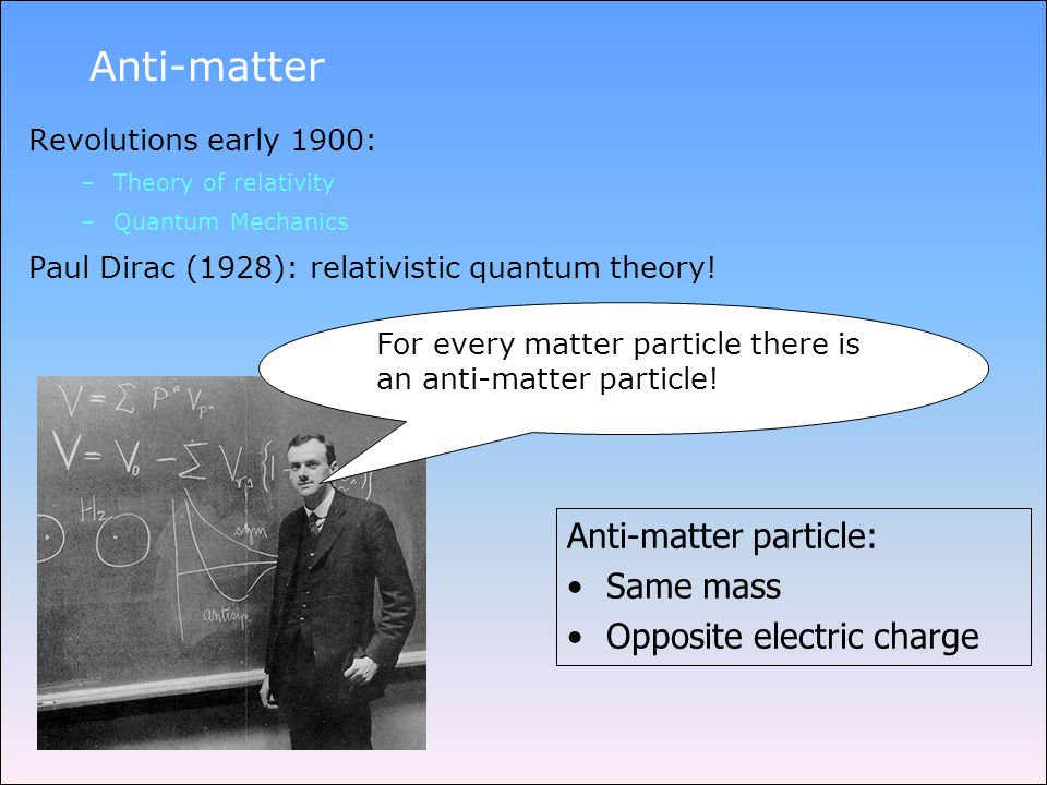 Anti-matter Revolutions early 1900: –Theory of relativity –Quantum Mechanics Paul Dirac (1928): relativistic quantum theory.