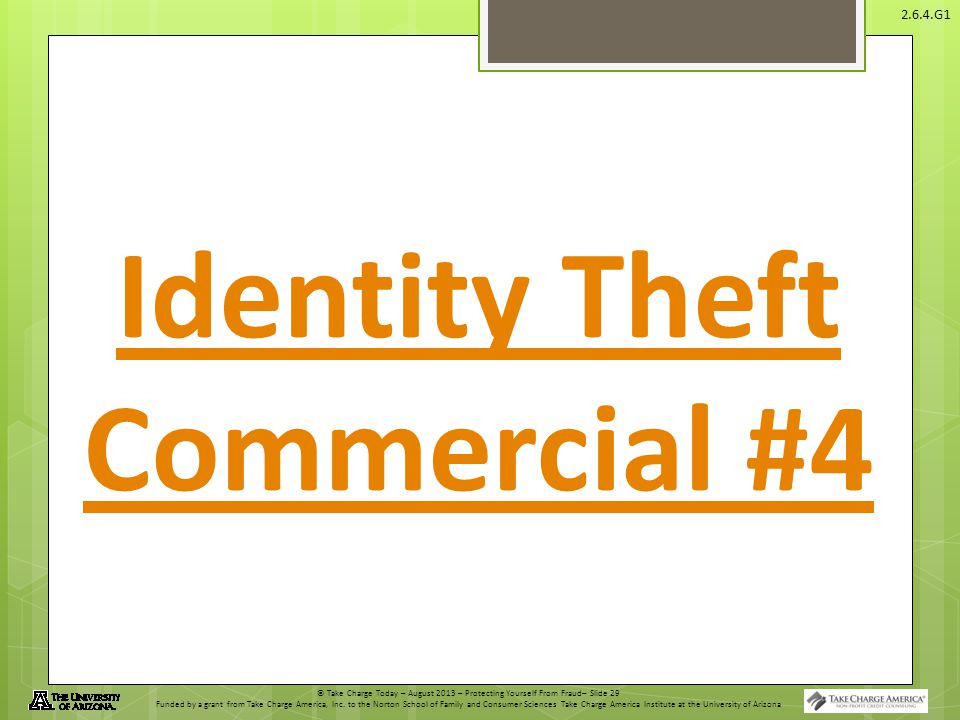 © Take Charge Today – August 2013 – Protecting Yourself From Fraud– Slide 29 Funded by a grant from Take Charge America, Inc. to the Norton School of