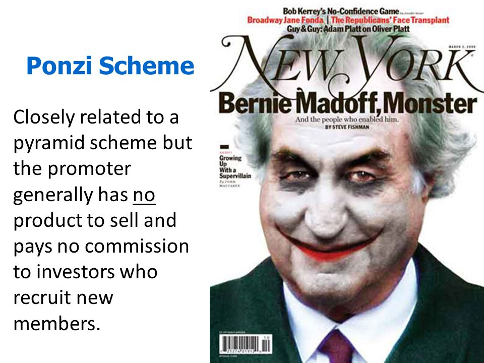 Ponzi Scheme Closely related to a pyramid scheme but the promoter generally has no product to sell and pays no commission to investors who recruit new