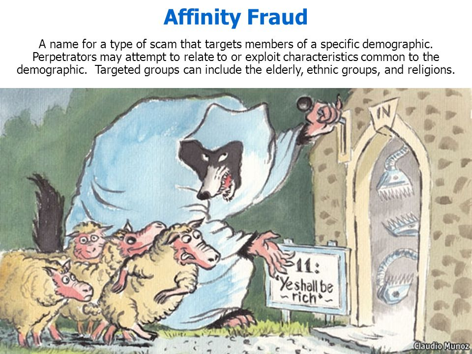 Affinity Fraud A name for a type of scam that targets members of a specific demographic. Perpetrators may attempt to relate to or exploit characterist