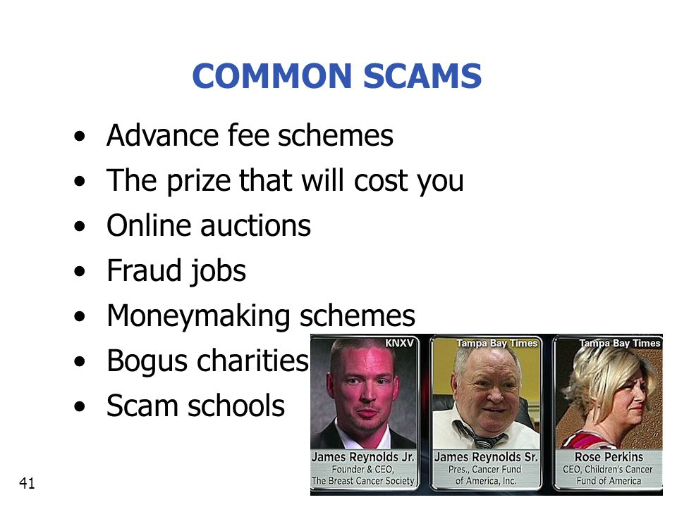 COMMON SCAMS Advance fee schemes The prize that will cost you Online auctions Fraud jobs Moneymaking schemes Bogus charities Scam schools 41