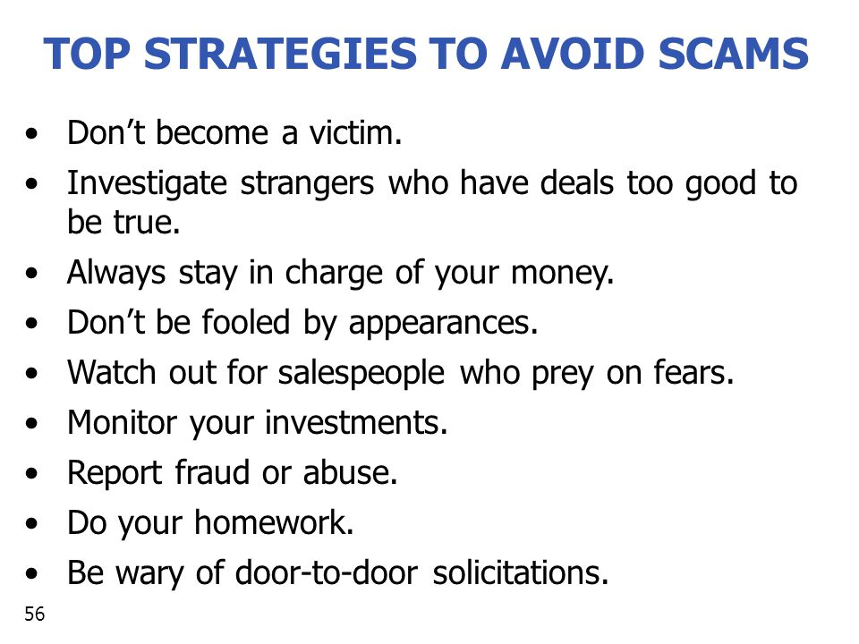 TOP STRATEGIES TO AVOID SCAMS Don't become a victim. Investigate strangers who have deals too good to be true. Always stay in charge of your money. Do