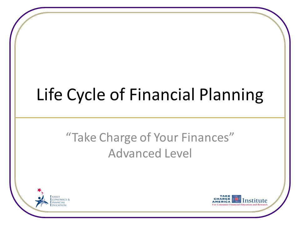 Life Cycle of Financial Planning Take Charge of Your Finances Advanced Level