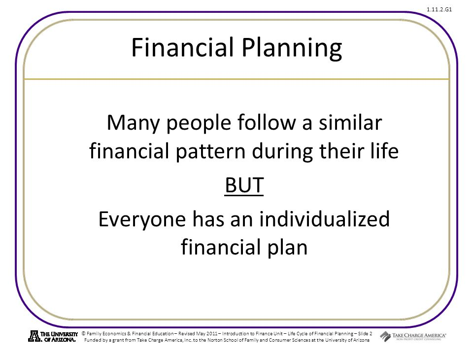 © Family Economics & Financial Education – Revised May 2011 – Introduction to Finance Unit – Life Cycle of Financial Planning – Slide 2 Funded by a grant from Take Charge America, Inc.