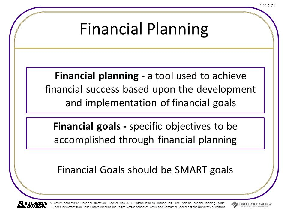 © Family Economics & Financial Education – Revised May 2011 – Introduction to Finance Unit – Life Cycle of Financial Planning – Slide 3 Funded by a grant from Take Charge America, Inc.