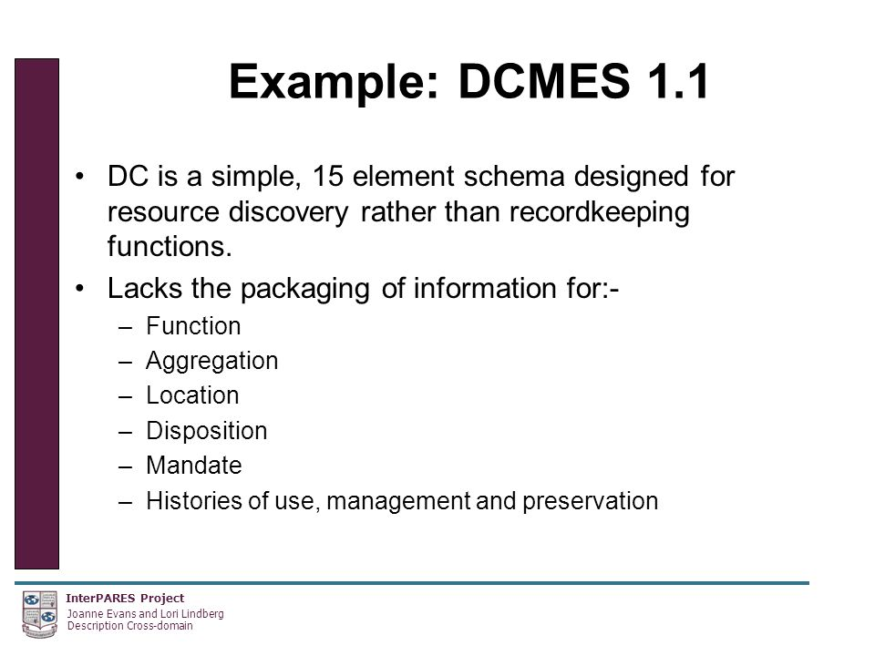 InterPARES Project Joanne Evans and Lori Lindberg Description Cross-domain Example: DCMES 1.1 DC is a simple, 15 element schema designed for resource discovery rather than recordkeeping functions.