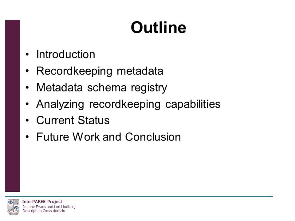 InterPARES Project Joanne Evans and Lori Lindberg Description Cross-domain Outline Introduction Recordkeeping metadata Metadata schema registry Analyzing recordkeeping capabilities Current Status Future Work and Conclusion