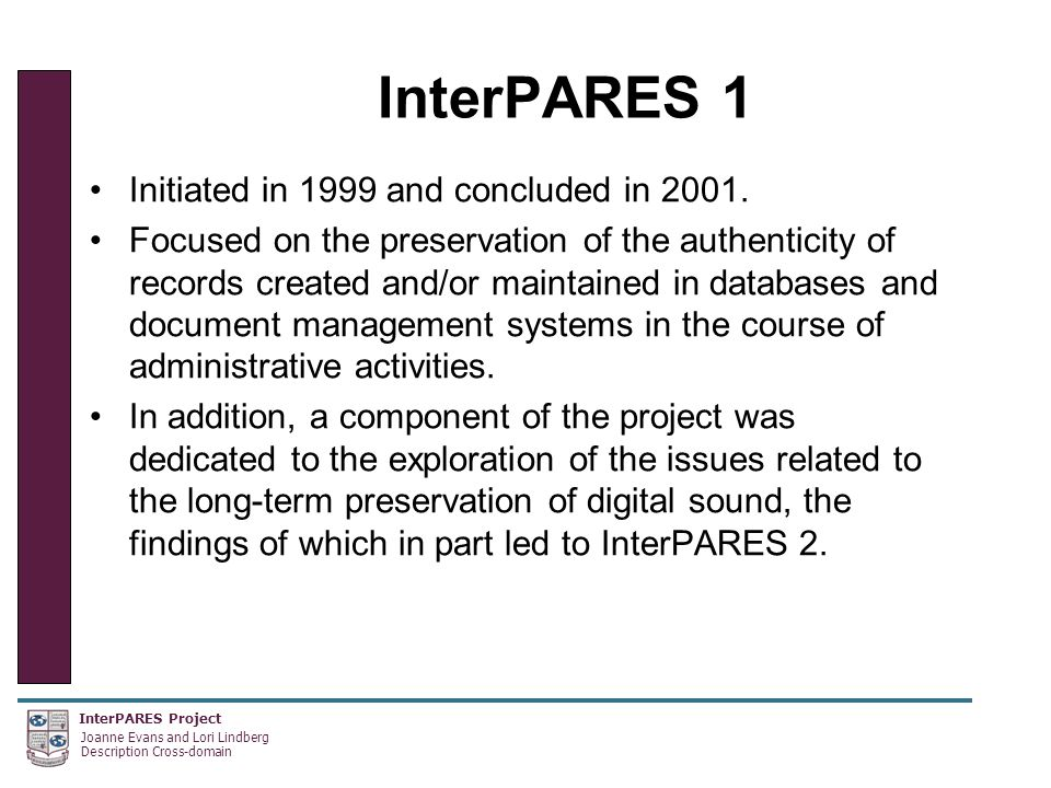 InterPARES Project Joanne Evans and Lori Lindberg Description Cross-domain InterPARES 1 Initiated in 1999 and concluded in 2001.