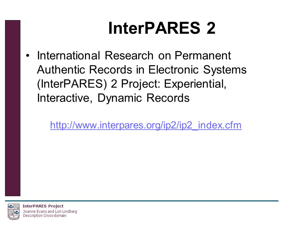 InterPARES Project Joanne Evans and Lori Lindberg Description Cross-domain InterPARES 2 International Research on Permanent Authentic Records in Electronic Systems (InterPARES) 2 Project: Experiential, Interactive, Dynamic Records http://www.interpares.org/ip2/ip2_index.cfm