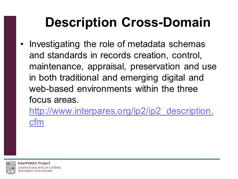 InterPARES Project Joanne Evans and Lori Lindberg Description Cross-domain Description Cross-Domain Investigating the role of metadata schemas and standards in records creation, control, maintenance, appraisal, preservation and use in both traditional and emerging digital and web-based environments within the three focus areas.
