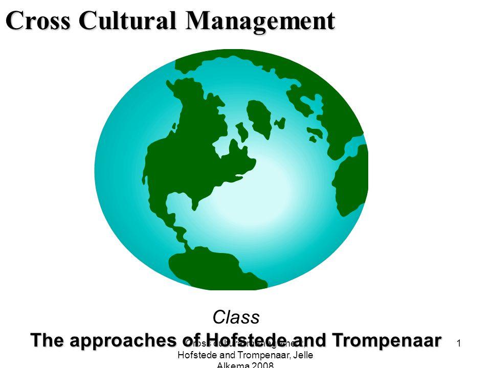 Cross cultural management, Hofstede and Trompenaar, Jelle Alkema 2008 1 Cross Cultural Management Class The approaches of Hofstede and Trompenaar