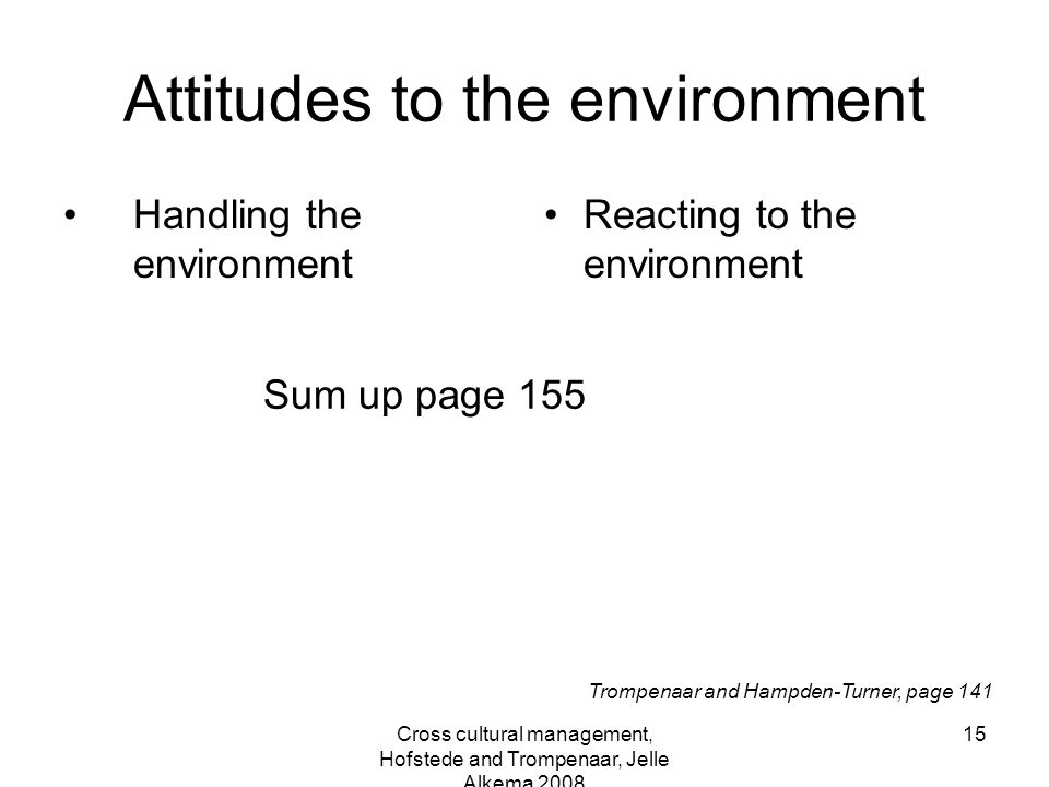 Cross cultural management, Hofstede and Trompenaar, Jelle Alkema 2008 15 Attitudes to the environment Handling the environment Reacting to the environ