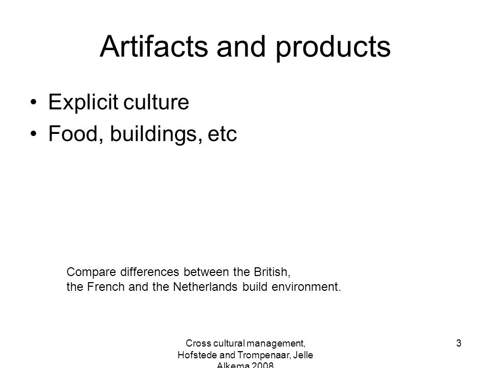 Cross cultural management, Hofstede and Trompenaar, Jelle Alkema 2008 3 Artifacts and products Explicit culture Food, buildings, etc Compare differenc