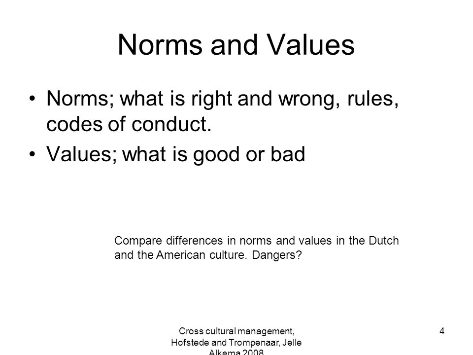 Cross cultural management, Hofstede and Trompenaar, Jelle Alkema 2008 4 Norms and Values Norms; what is right and wrong, rules, codes of conduct. Valu