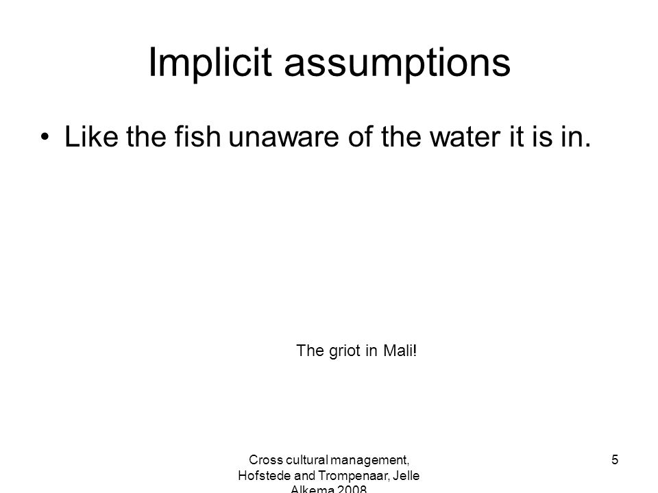 Cross cultural management, Hofstede and Trompenaar, Jelle Alkema 2008 5 Implicit assumptions Like the fish unaware of the water it is in. The griot in